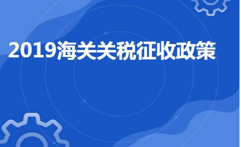 2019海关关税征收政策