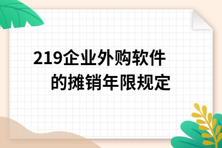 2019企業外購軟件的攤銷年限規定