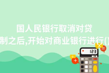 中國人民銀行取消對貸款規模的控制之后,開始對商業銀行進行()管理.