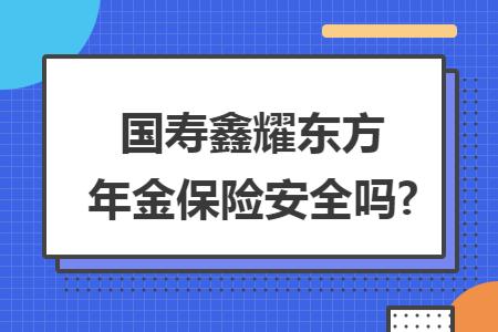 国寿鑫耀东方年金保险安全吗?