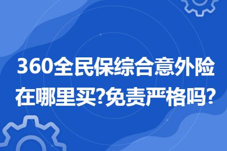 360全民保综合意外险在哪里买?免责严格吗?