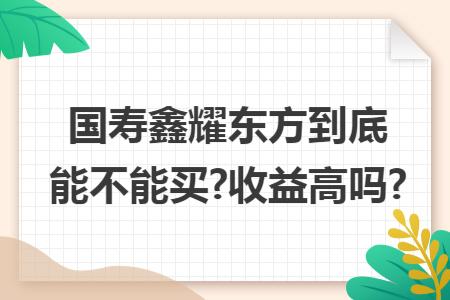 国寿鑫耀东方到底能不能买?收益高吗?