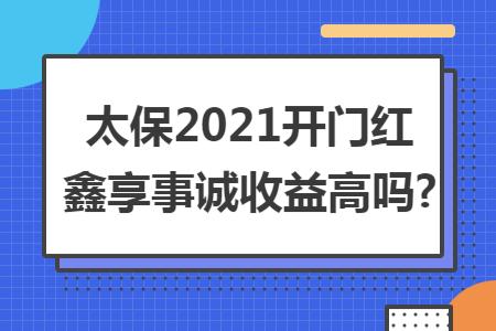太保2021开门红鑫享事诚收益高吗?