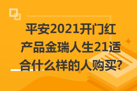 平安2021开门红产品金瑞人生21适合什么样的人购买?