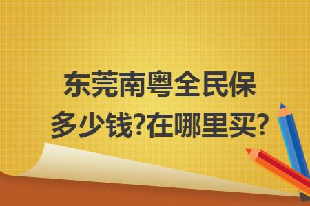 东莞南粤全民保多少钱?在哪里买?