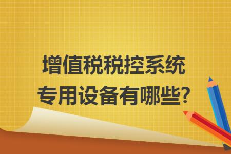 增值税税控系统专用设备有哪些?