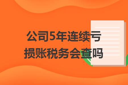 公司5年连续亏损账税务会查吗