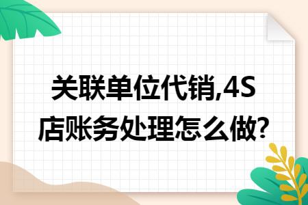 关联单位代销,4S店账务处理怎么做?